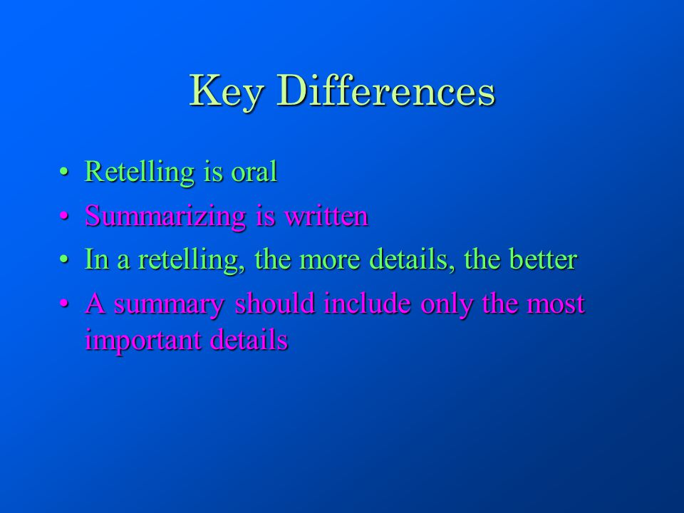 Key Differences Retelling is oral Summarizing is written