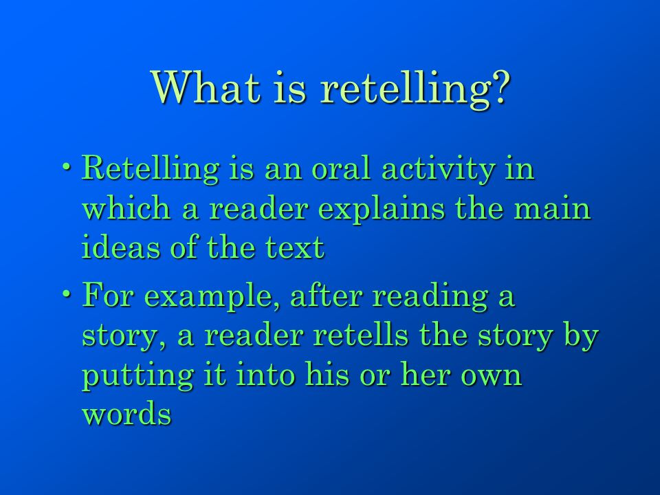 What is retelling Retelling is an oral activity in which a reader explains the main ideas of the text.