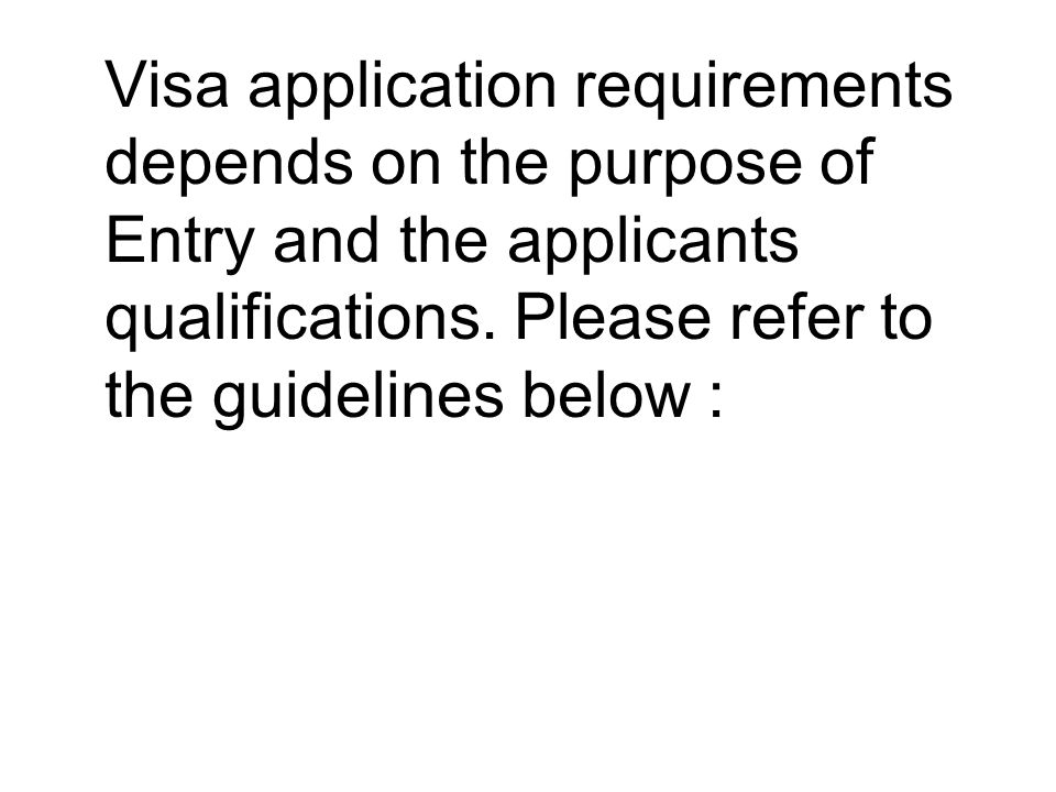 Visa application requirements depends on the purpose of Entry and the applicants qualifications.