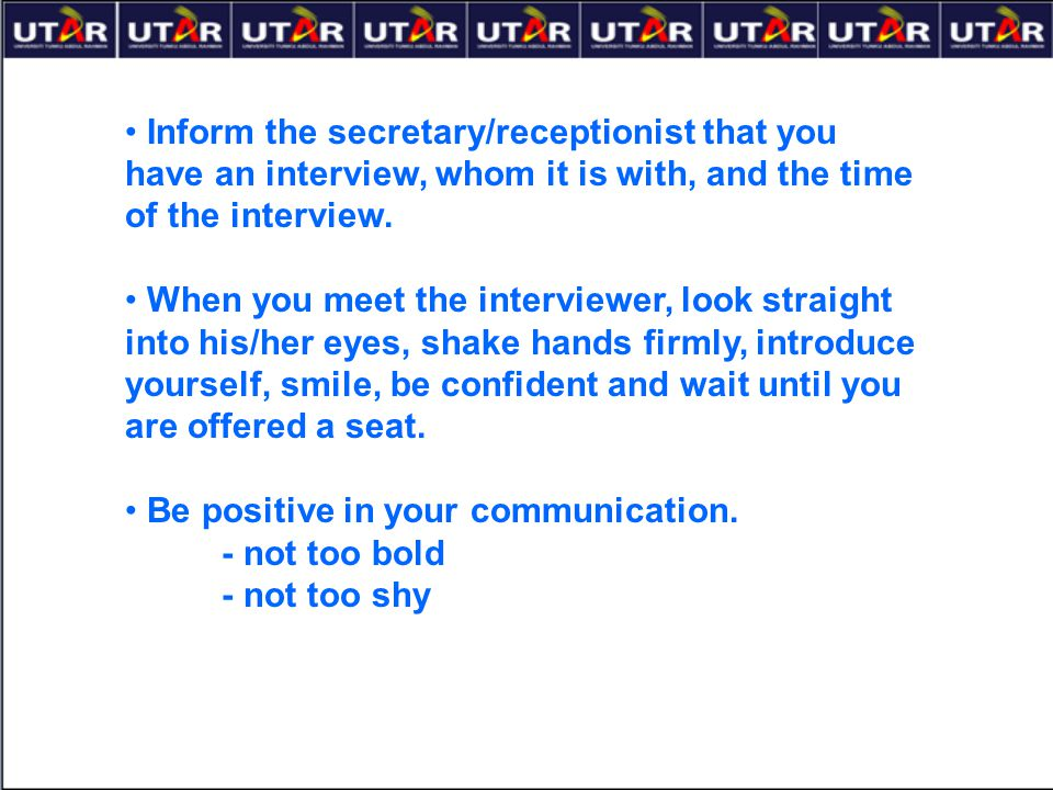 Inform the secretary/receptionist that you have an interview, whom it is with, and the time of the interview.