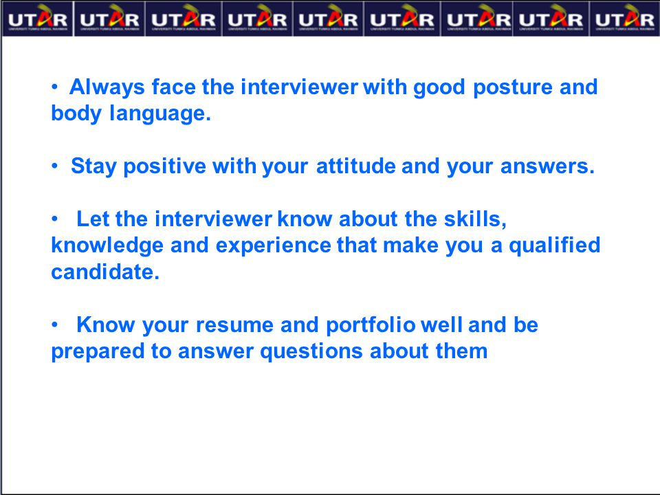 Always face the interviewer with good posture and body language.