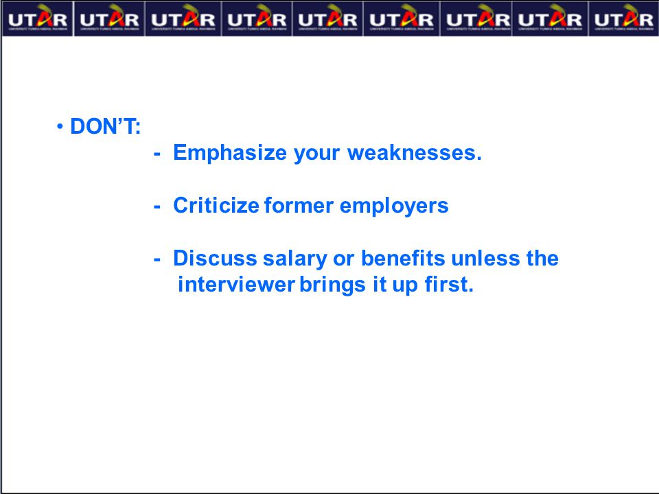 DON'T: - Emphasize your weaknesses. - Criticize former employers. - Discuss salary or benefits unless the.