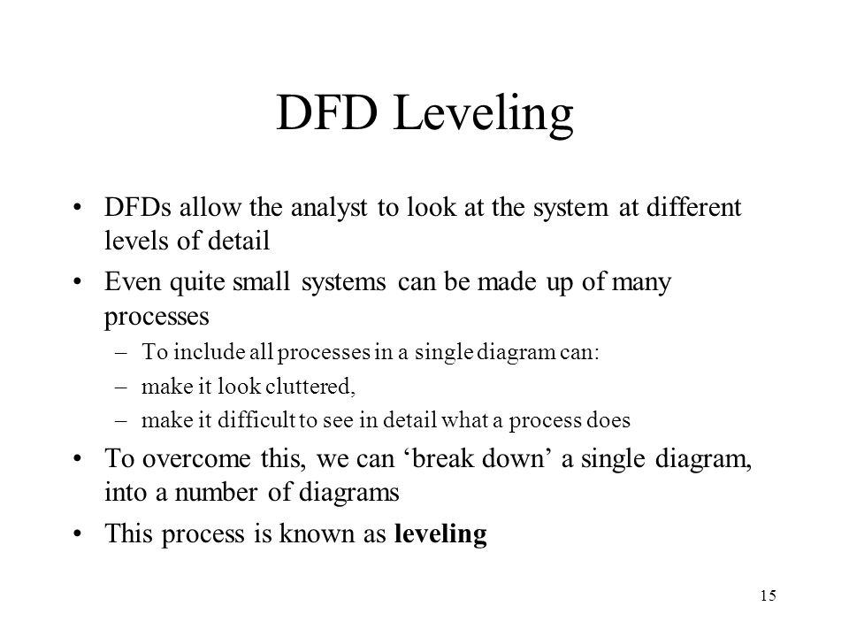 DFD Leveling DFDs allow the analyst to look at the system at different levels of detail. Even quite small systems can be made up of many processes.