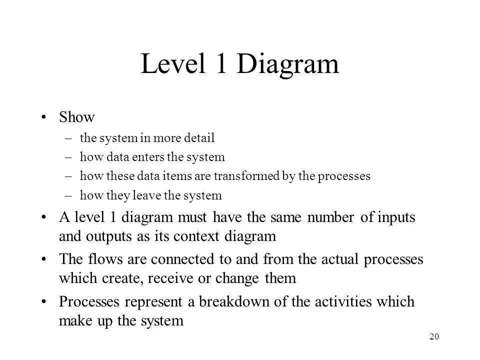 Level 1 Diagram Show. the system in more detail. how data enters the system. how these data items are transformed by the processes.