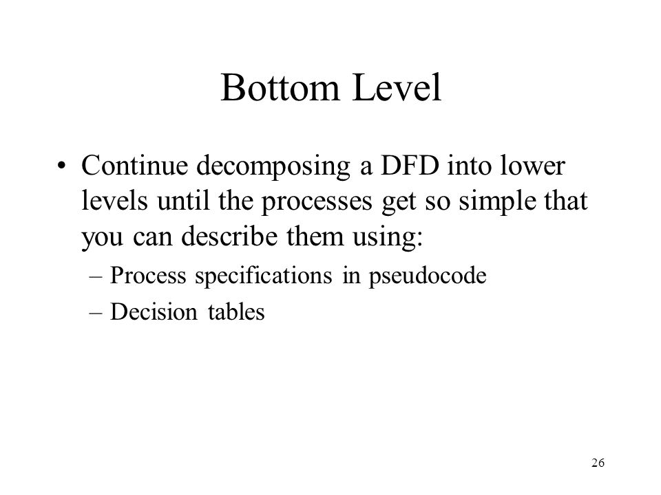 Bottom Level Continue decomposing a DFD into lower levels until the processes get so simple that you can describe them using: