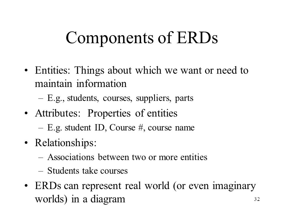 Components of ERDs Entities: Things about which we want or need to maintain information. E.g., students, courses, suppliers, parts.