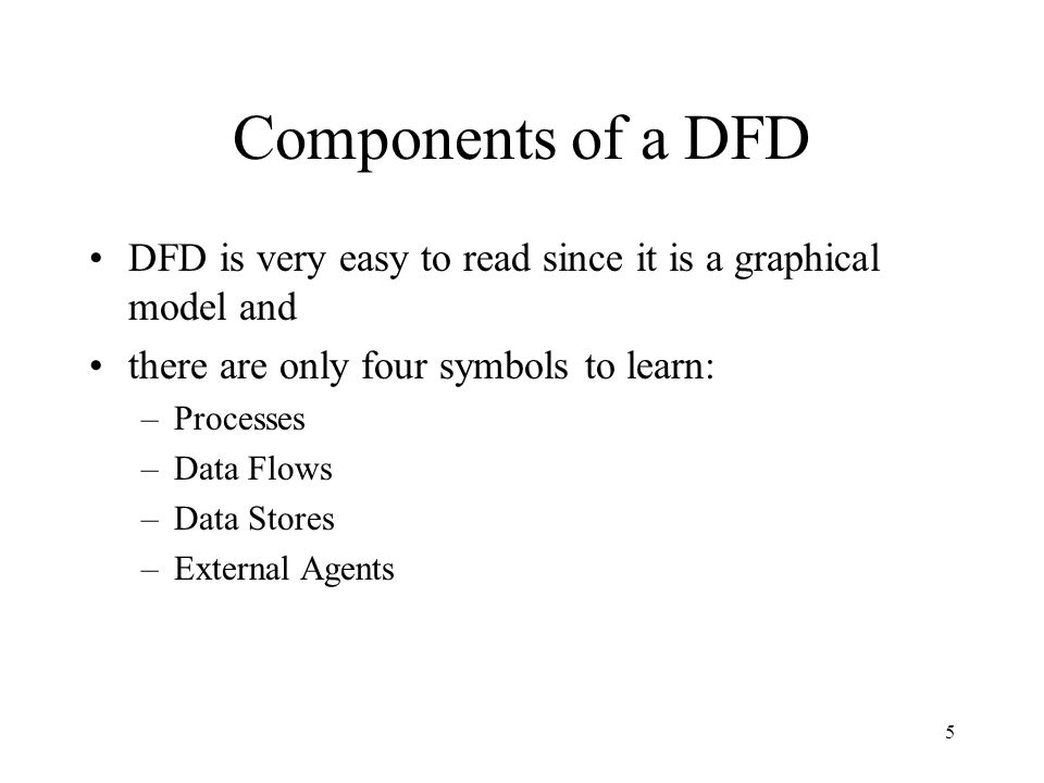 Components of a DFD DFD is very easy to read since it is a graphical model and. there are only four symbols to learn: