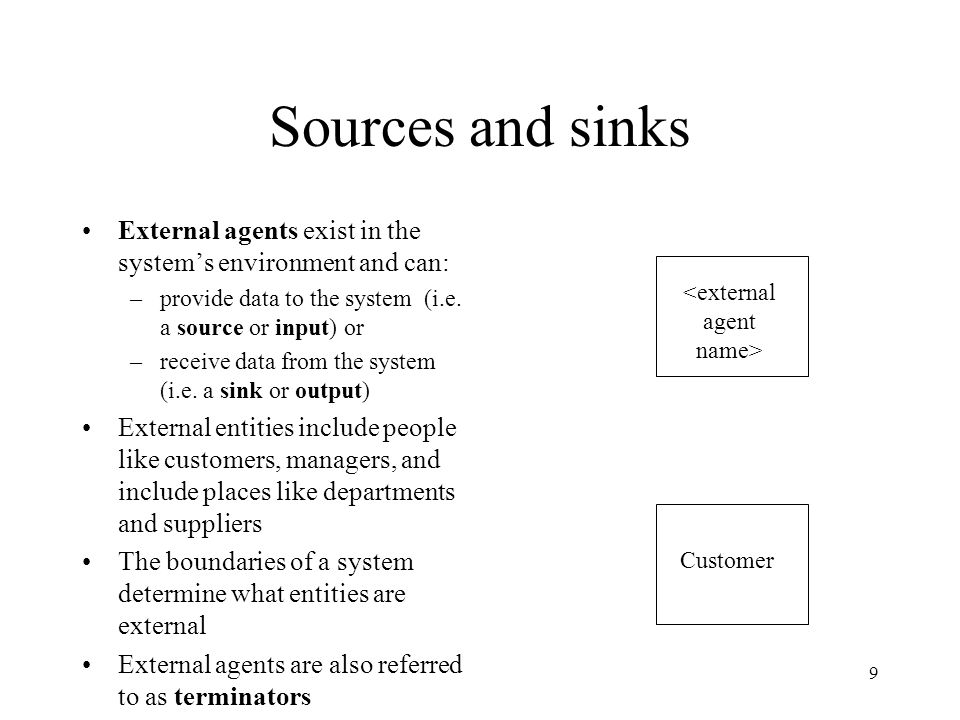 Sources and sinks External agents exist in the system's environment and can: provide data to the system (i.e. a source or input) or.