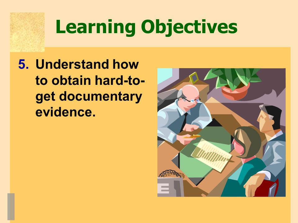 Learning Objectives Understand how to obtain hard-to-get documentary evidence.