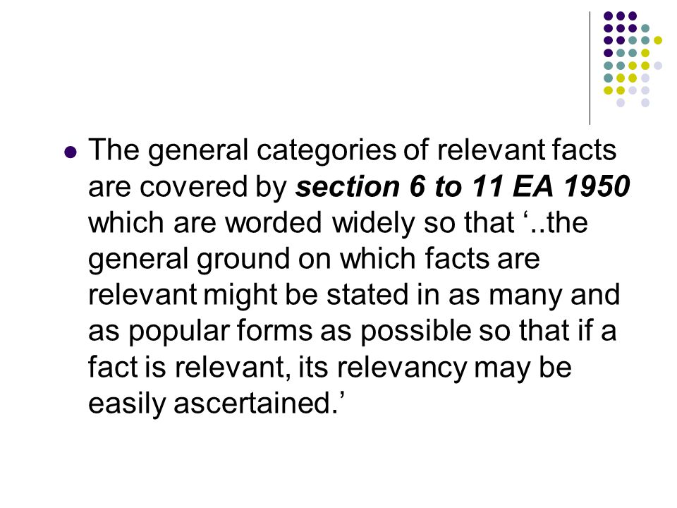 The general categories of relevant facts are covered by section 6 to 11 EA 1950 which are worded widely so that '..the general ground on which facts are relevant might be stated in as many and as popular forms as possible so that if a fact is relevant, its relevancy may be easily ascertained.'