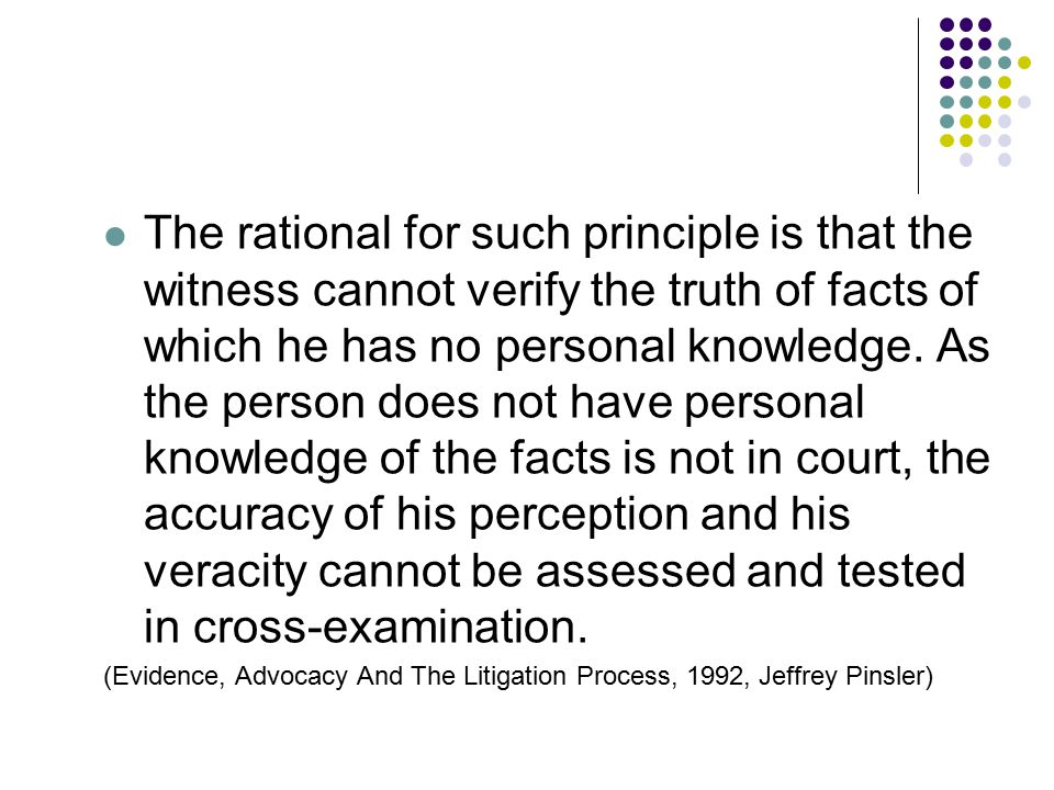 The rational for such principle is that the witness cannot verify the truth of facts of which he has no personal knowledge. As the person does not have personal knowledge of the facts is not in court, the accuracy of his perception and his veracity cannot be assessed and tested in cross-examination.