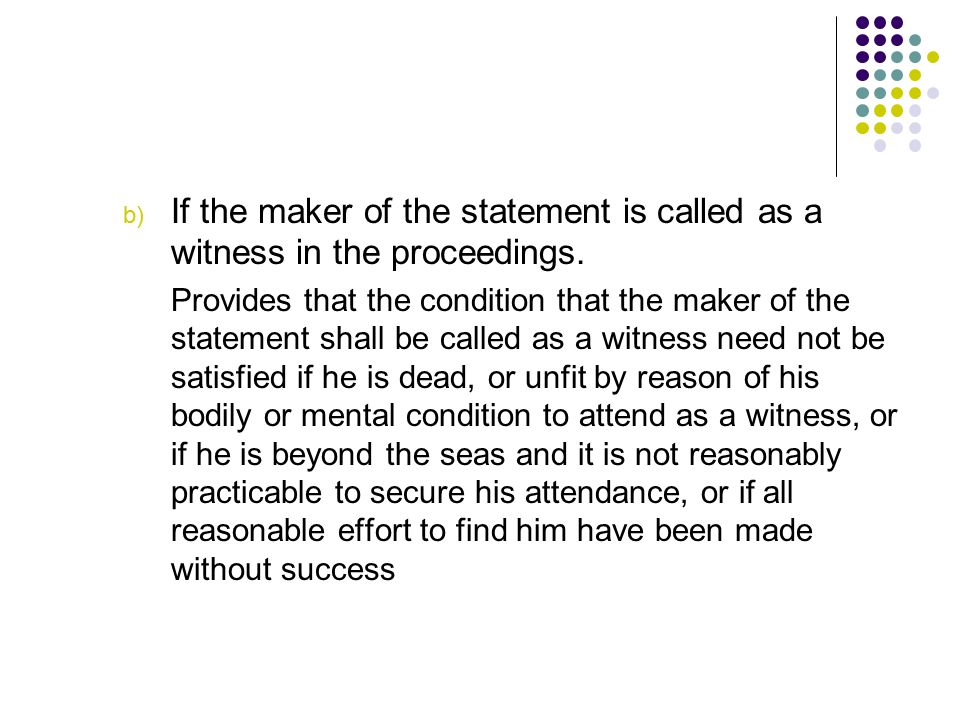 If the maker of the statement is called as a witness in the proceedings.