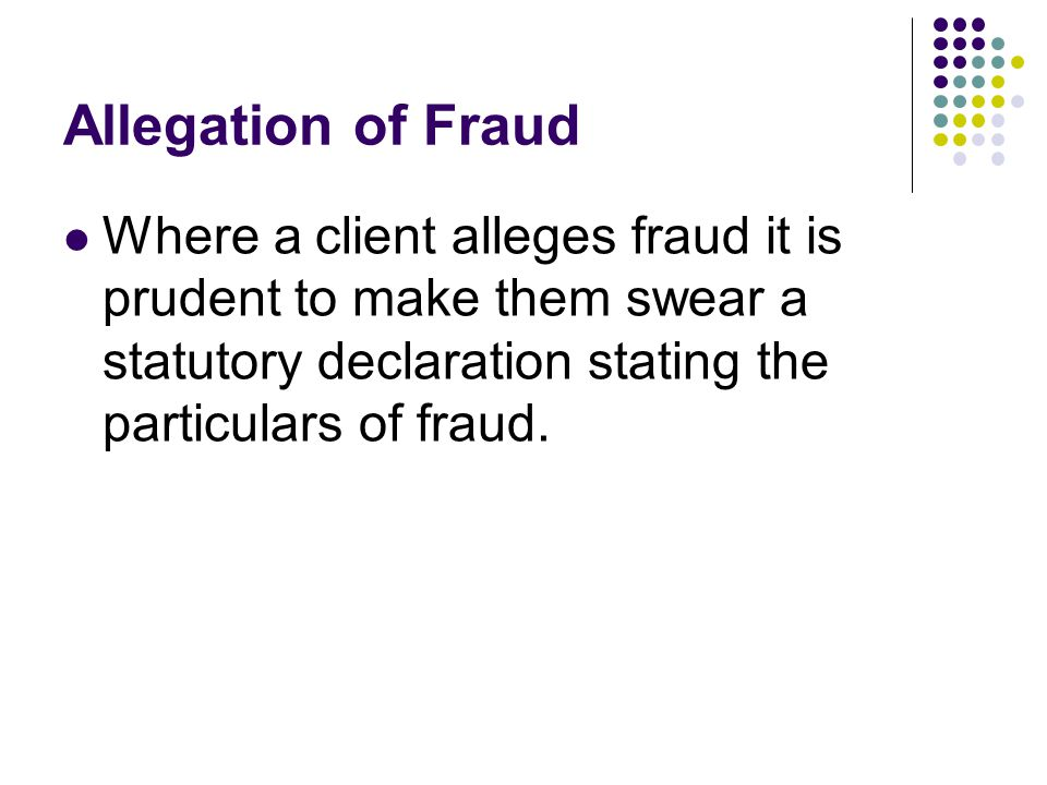Allegation of Fraud Where a client alleges fraud it is prudent to make them swear a statutory declaration stating the particulars of fraud.