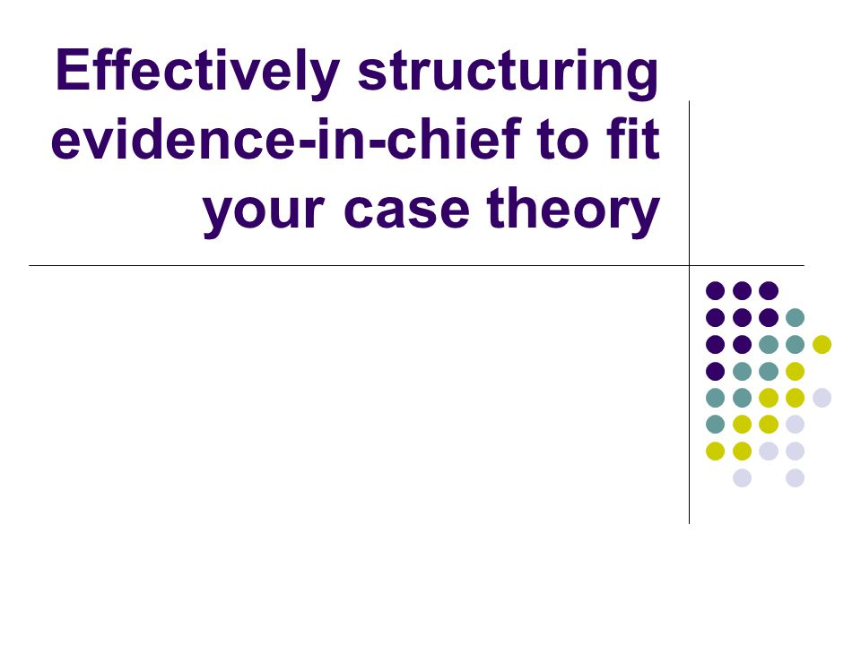 Effectively structuring evidence-in-chief to fit your case theory