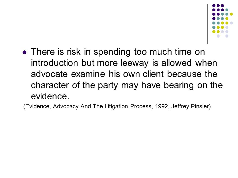 There is risk in spending too much time on introduction but more leeway is allowed when advocate examine his own client because the character of the party may have bearing on the evidence.