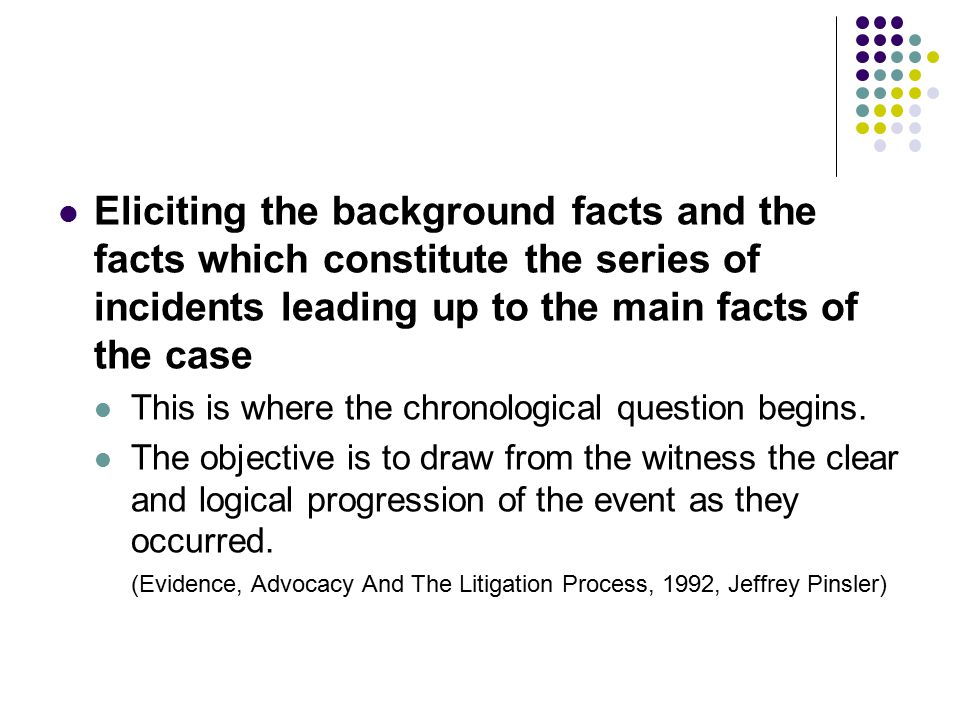 Eliciting the background facts and the facts which constitute the series of incidents leading up to the main facts of the case