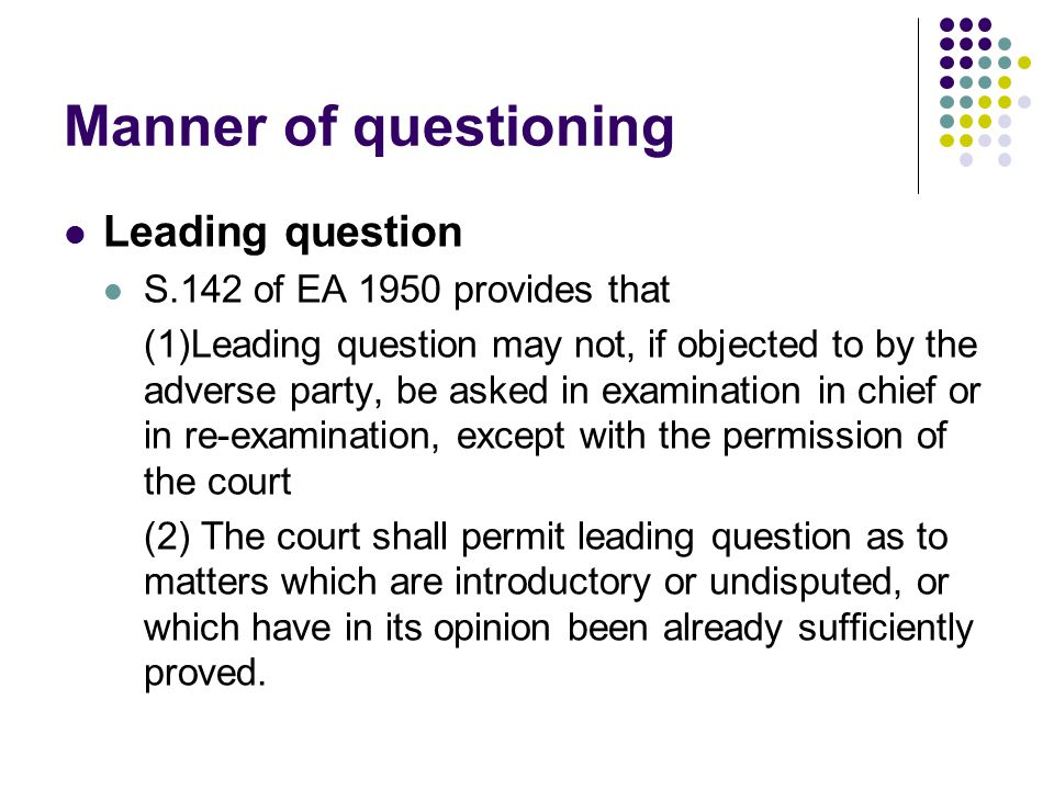 Manner of questioning Leading question S.142 of EA 1950 provides that
