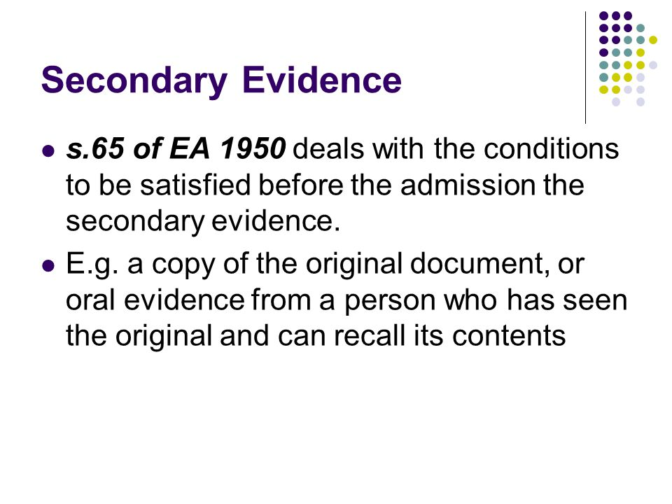 Secondary Evidence s.65 of EA 1950 deals with the conditions to be satisfied before the admission the secondary evidence.