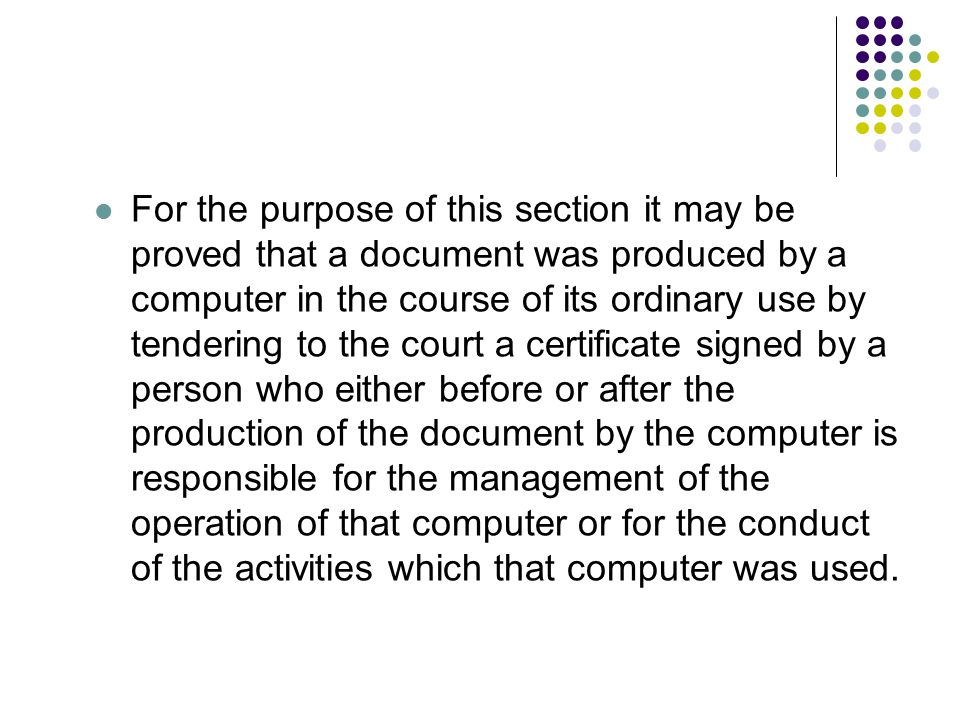 For the purpose of this section it may be proved that a document was produced by a computer in the course of its ordinary use by tendering to the court a certificate signed by a person who either before or after the production of the document by the computer is responsible for the management of the operation of that computer or for the conduct of the activities which that computer was used.