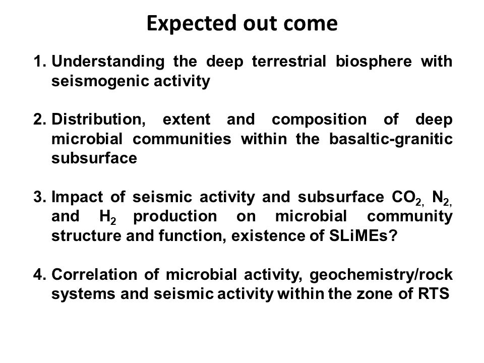 Expected out come Understanding the deep terrestrial biosphere with seismogenic activity.