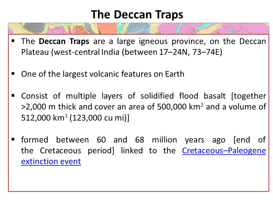 The Deccan Traps The Deccan Traps are a large igneous province, on the Deccan Plateau (west-central India (between 17–24N, 73–74E)