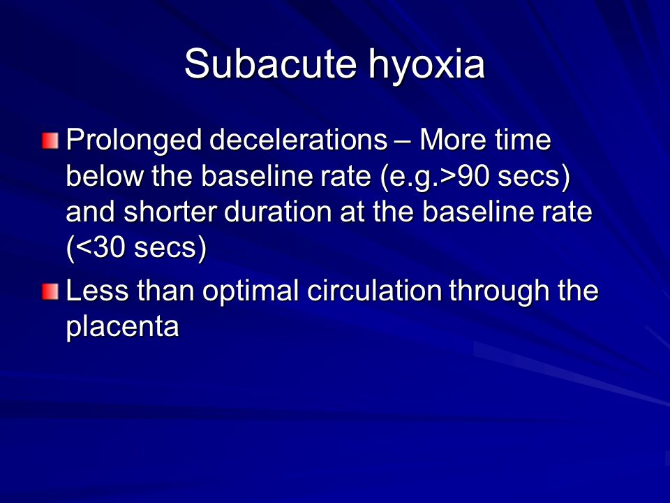 Subacute hyoxia Prolonged decelerations – More time below the baseline rate (e.g.>90 secs) and shorter duration at the baseline rate (<30 secs)