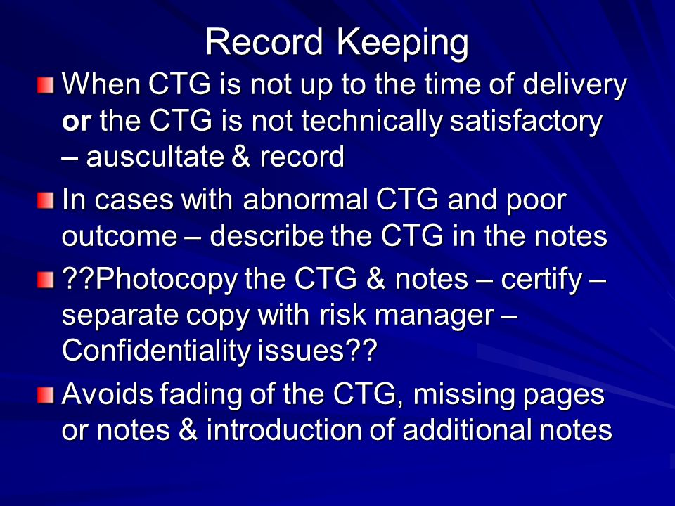 Record Keeping When CTG is not up to the time of delivery or the CTG is not technically satisfactory – auscultate & record.