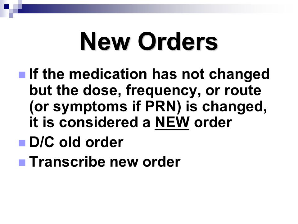 New Orders If the medication has not changed but the dose, frequency, or route (or symptoms if PRN) is changed, it is considered a NEW order.