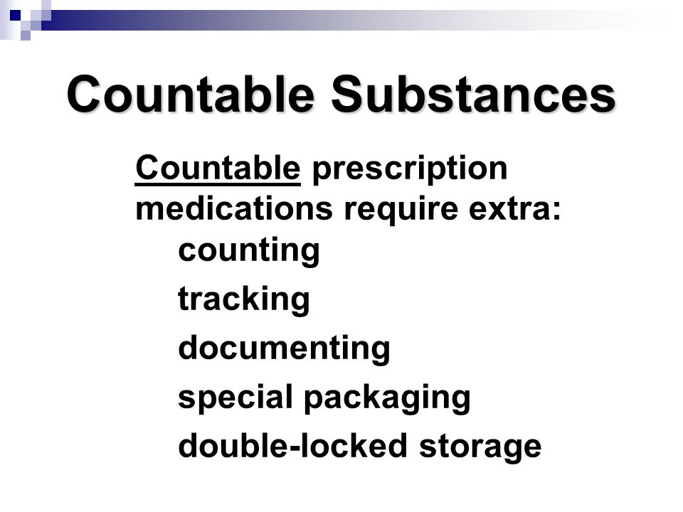 Countable Substances Countable prescription medications require extra: counting. tracking. documenting.