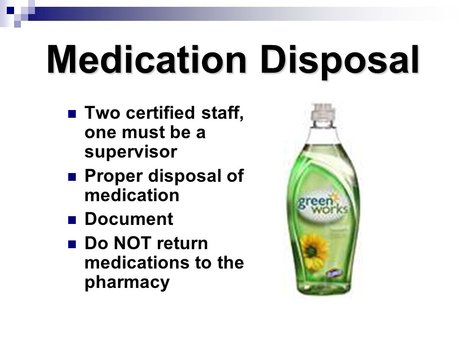 Medication Disposal Two certified staff, one must be a supervisor
