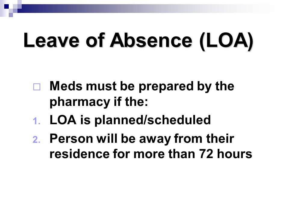 Leave of Absence (LOA) Meds must be prepared by the pharmacy if the: