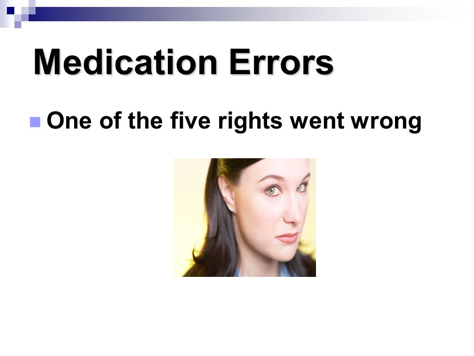 Medication Errors One of the five rights went wrong Page 151