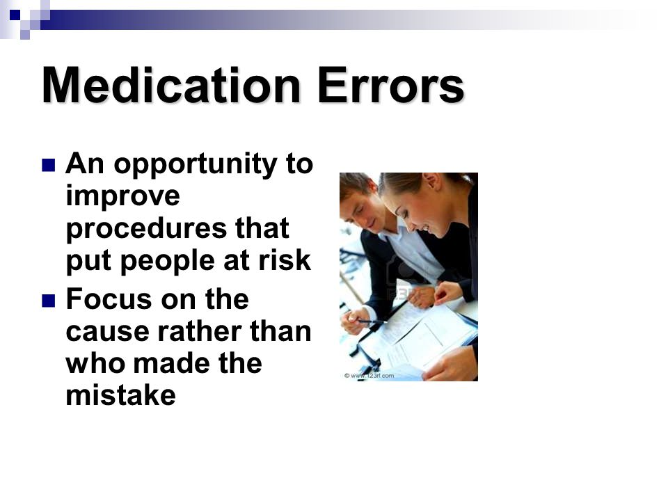 Medication Errors An opportunity to improve procedures that put people at risk. Focus on the cause rather than who made the mistake.