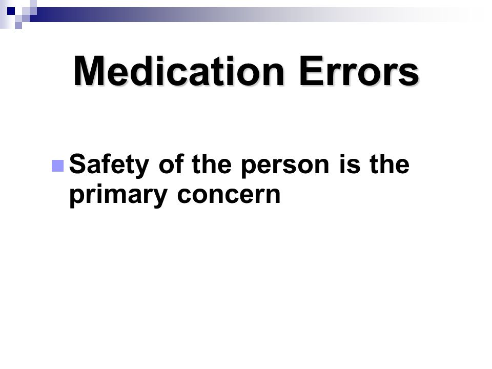 Medication Errors Safety of the person is the primary concern