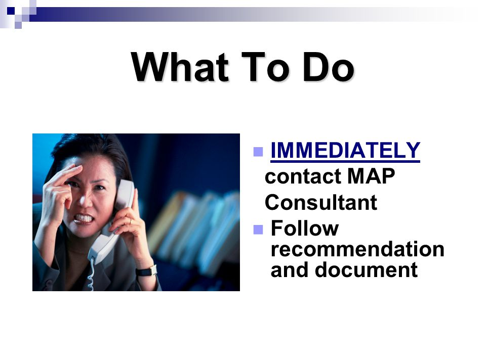 What To Do IMMEDIATELY contact MAP Consultant