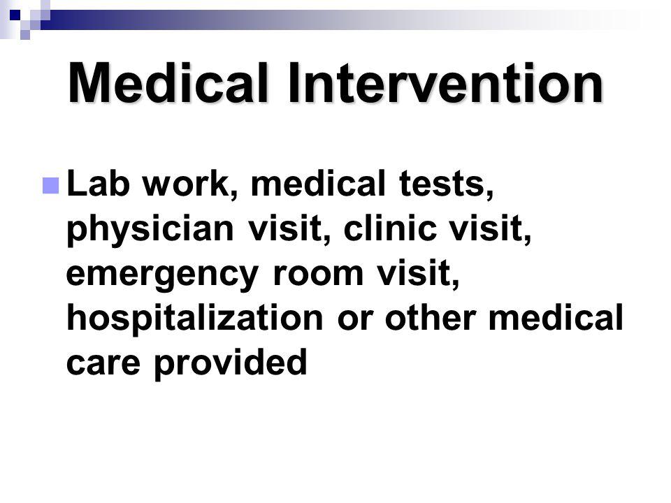 Medical Intervention Lab work, medical tests, physician visit, clinic visit, emergency room visit, hospitalization or other medical care provided.