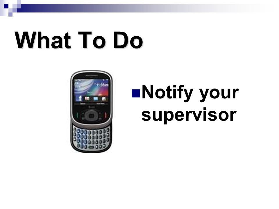 What To Do Notify your supervisor
