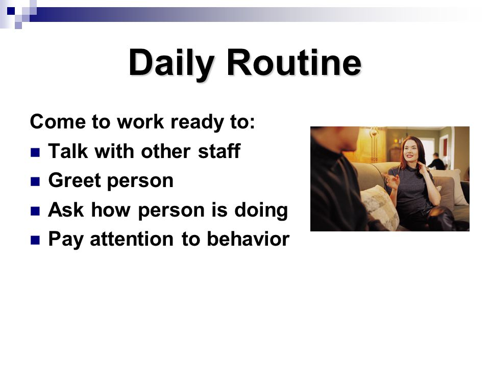 Daily Routine Come to work ready to: Talk with other staff