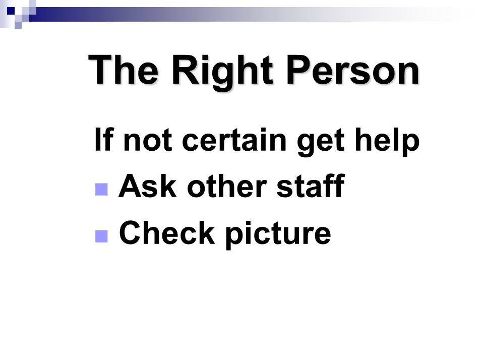The Right Person If not certain get help Ask other staff Check picture