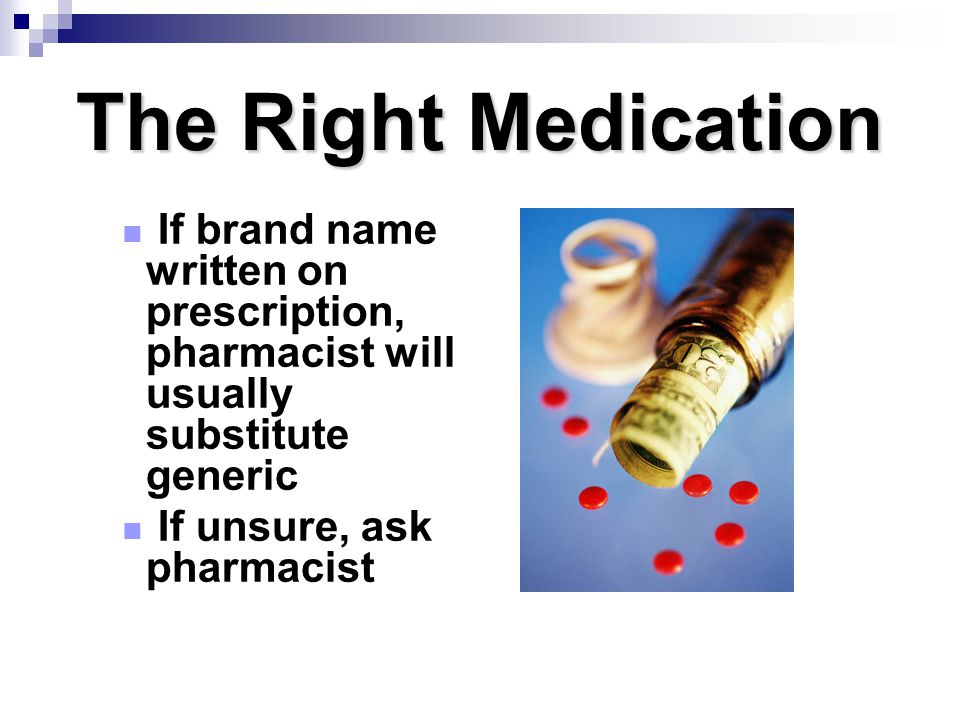 The Right Medication If brand name written on prescription, pharmacist will usually substitute generic.