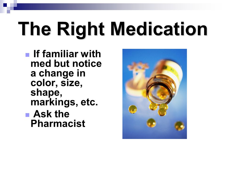 The Right Medication If familiar with med but notice a change in color, size, shape, markings, etc.