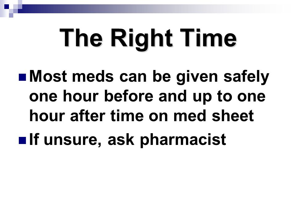 The Right Time Most meds can be given safely one hour before and up to one hour after time on med sheet.