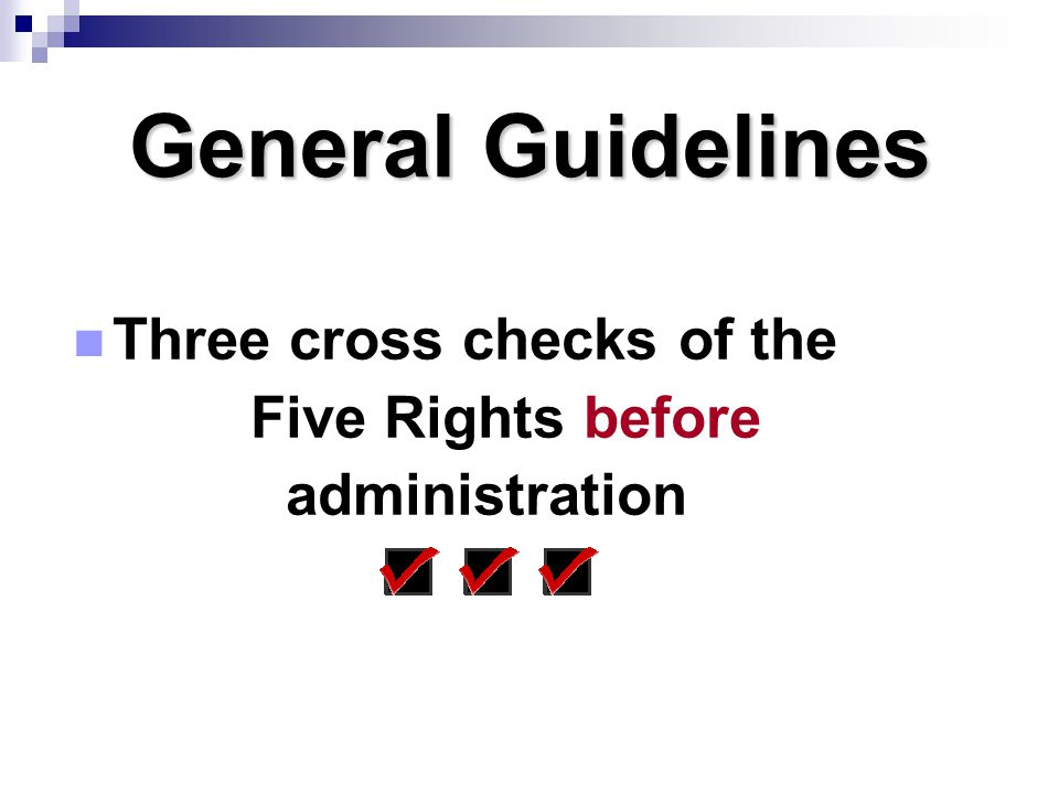 General Guidelines Three cross checks of the Five Rights before