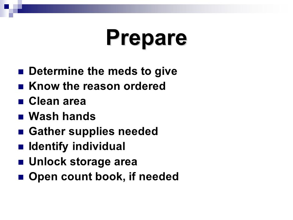 Prepare Determine the meds to give Know the reason ordered Clean area