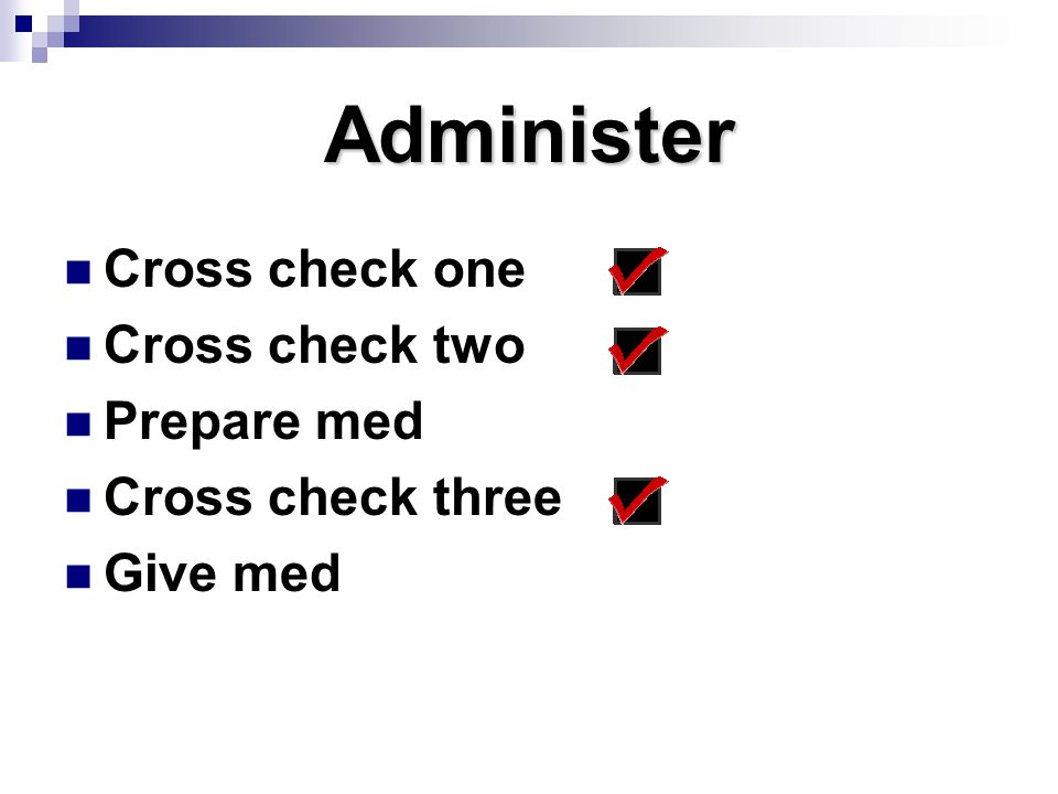 Administer Cross check one Cross check two Prepare med