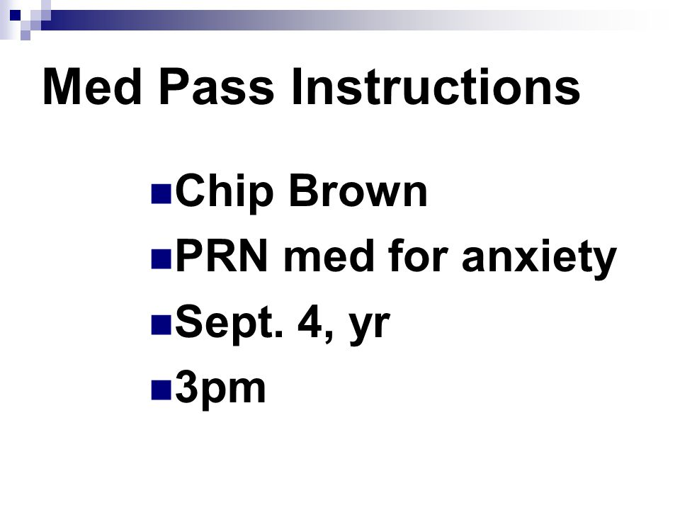 Med Pass Instructions Chip Brown PRN med for anxiety Sept. 4, yr 3pm