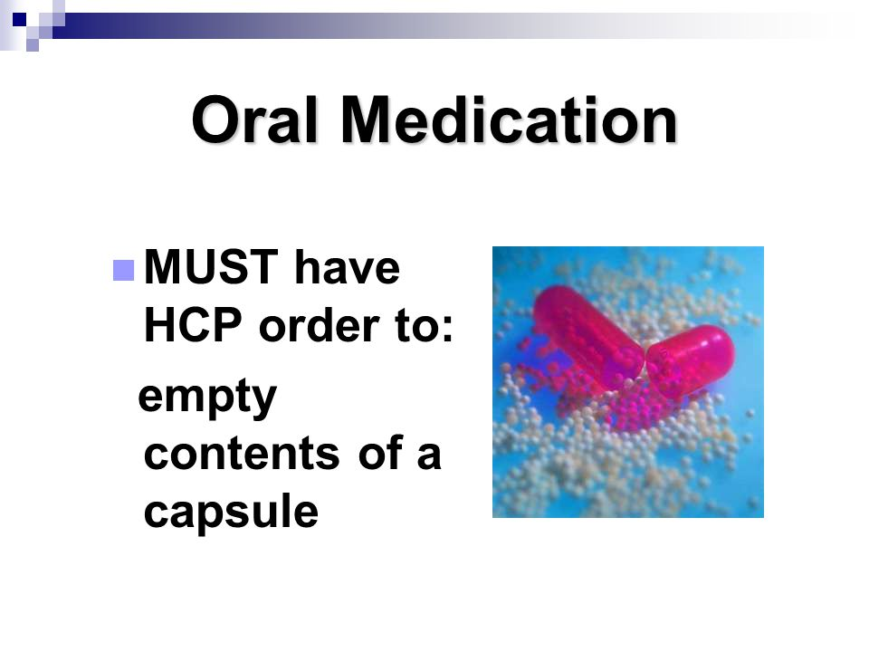 Oral Medication MUST have HCP order to: empty contents of a capsule