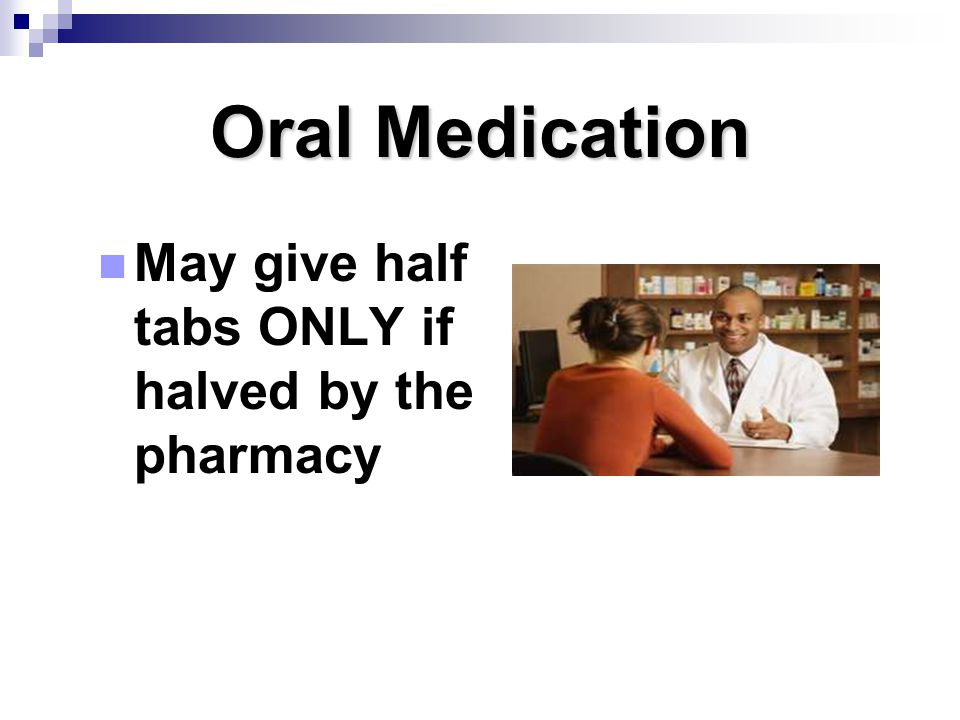Oral Medication May give half tabs ONLY if halved by the pharmacy