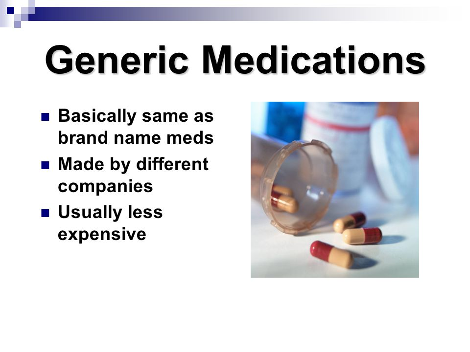 Generic Medications Basically same as brand name meds