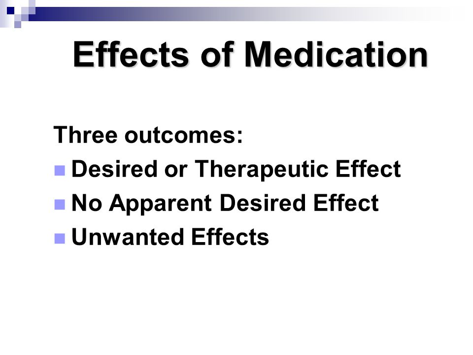 Effects of Medication Three outcomes: Desired or Therapeutic Effect